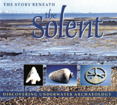 The Story Beneath the Solent: Discovering Underwater Archaeology (Paperback)