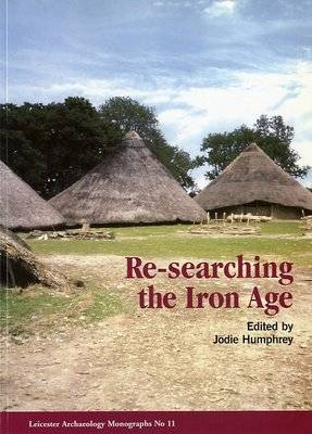 Re-searching the Iron Age: Selected Papers from the Proceedings of the Iron Age Research Student Seminars, 1999 and 2000 (Paperback)