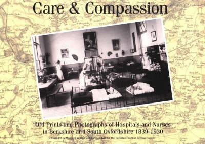 Care and Compassion: Old Prints and Photographs of Hospitals and Nurses in Berkshire and South Oxfordshire 1839-1930 (Paperback)