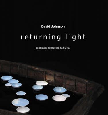 Returning Light: David Johnson: Objects and Installations 1978-2007 (Paperback)