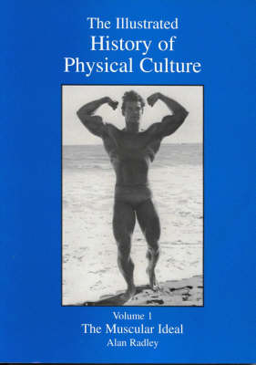 The Illustrated History of Physical Culture: Muscular Ideal v. 1: The Muscular Ideal (Paperback)