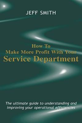 How to Make More Profit with Your Service Department: The Ultimate Guide to Understanding and Improving Your Operational Efficiencies (Hardback)