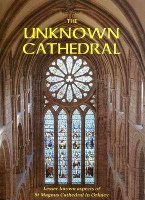 The Unknown Cathedral: Lesser Known Aspects of St Magnus Cathedral, Orkney (Paperback)
