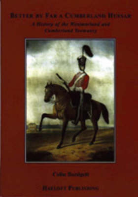 Better by Far a Cumberland Hussar: A History of the Westmorland and Cumberland Yeomanry 1819-1967 (Hardback)