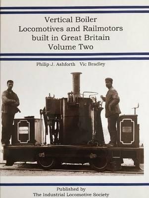 Vertical Boiler Locomotives and Railmotors Built in Great Britain: Volume 2 (Hardback)