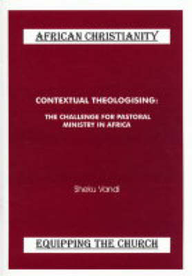 Contextual Theologising: The Challenge for Pastoral Ministry in Africa - African Christianity - Equipping the Church No. 5 (Paperback)
