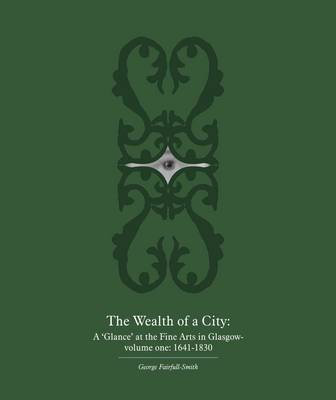 The Wealth of a City: A 'glance' at the Fine Arts in Glasgow: 1641-1830 v. 1 (Paperback)