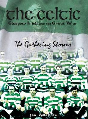 The Celtic, Glasgow Irish and the Great War: The Gathering Storms (Hardback)