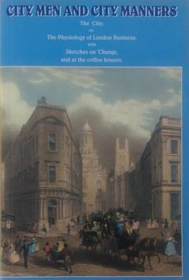 City Men and City Manners: The City; or, the Physiology of London Business; with Sketches on 'Change, and at the Coffee Houses' (Paperback)