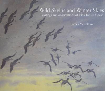 Wild Skeins and Winter Skies: Paintings and Observations of Pink-footed Geese (Hardback)