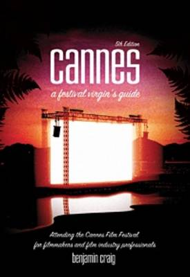 Cannes - A Festival Virgin's Guide: Attending the Cannes Film Festival for Filmmakers and Film Industry Professionals. (Paperback)