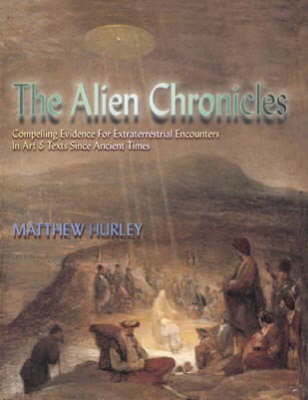 The Alien Chronicles: Yesterday's X Files - Compelling Evidence for UFO's and Extraterrestrial Encounters in Art and Texts, Since Ancient Times (Hardback)