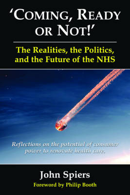 Coming, Ready or Not! - The Realities, the Politics and the Future of th: Reflections on the Potential of Consumer Power to Renovate Health Care (Paperback)