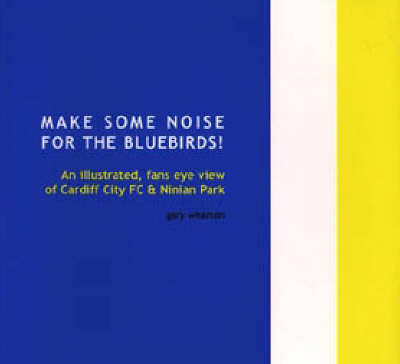 Make Some Noise for the Bluebirds!: An Illustrated, Fans Eye View of Cardiff City FC and Ninian Park (Paperback)
