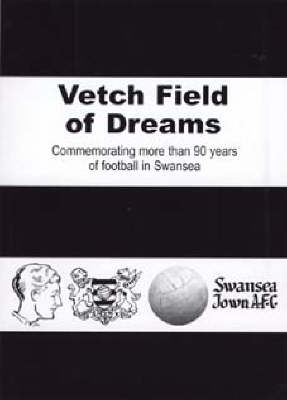Vetch Field of Dreams: Commemorating More Than 90 Years of Football in Swansea (Paperback)