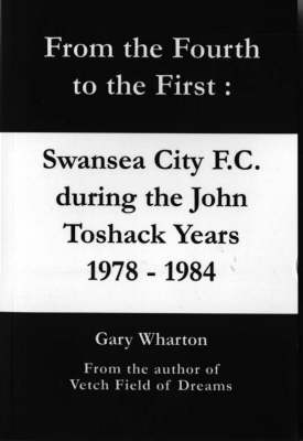 From the Fourth to the First: Swansea City F.C. During the John Toshack Years 1978 to 1984 (Paperback)