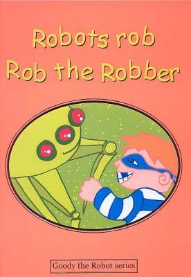 Robots Rob Rob the Robber - Goody the Robot S. (Hardback)