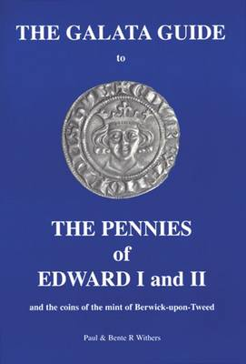 The Galata Guide to the Pennies of Edward I and II: And the Coins of the Mint of Berwick-upon-Tweed (Paperback)