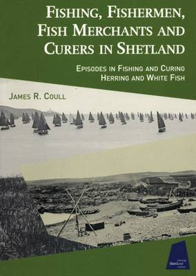 Fishing, Fishermen, Fish Merchants and Curers in Shetland: Episodes in Fishing and Curing Herring and Whitefish (Paperback)