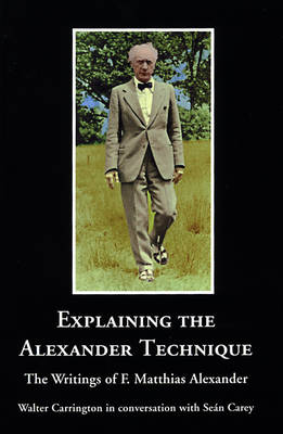 Explaining the Alexander Technique: The Writings of F. Matthias Alexander (Paperback)