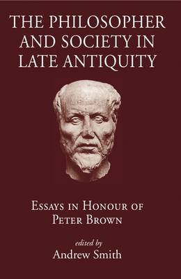 The Philosopher and Society in Late Antiquity: Essays in Honour of Peter Brown (Hardback)