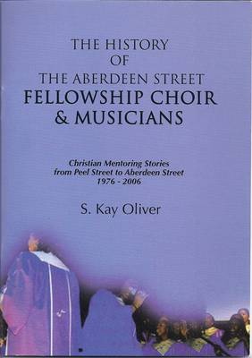 The History of the Aberdeen Street Fellowship Choir and Musicians: Christian Mentoring Stories from Peel Street to Aberdeen Street 1976-2006 (Paperback)