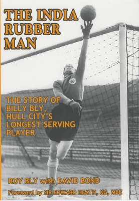 The India Rubber Man: The Story of Billy Bly, Hull City's Longest-serving Player (Paperback)