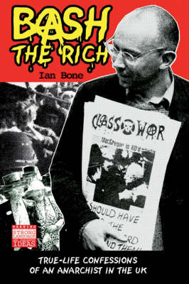 Bash the Rich: True Life Confessions of an Anarchist in the UK (Paperback)