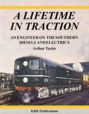 Lifetime in Traction: An Engineer on the Southern Diesels and Electrics (Paperback)