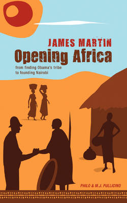 Opening Africa James Martin: From Finding Obama's Tribe to Founding Nairobi (Paperback)