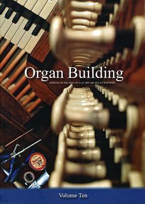Organ Organ Building Volume Ten: The Journal of the Institute of British Organ Building - The Journal of the Institute of British Organ Building 10 (Paperback)