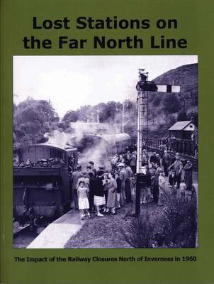 Lost Stations on the Far North Line: The Impact of the Railway Closures North of Inverness in 1960 (Paperback)
