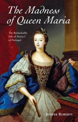 The Madness of Queen Maria: The Remarkable Life of Maria I of Portugal (Paperback)