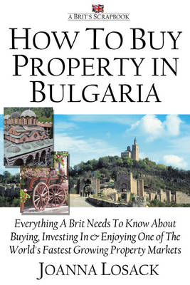 How to Buy Property in Bulgaria: Everything a Brit Needs to Know About Buying, Investing in and Enjoying One of the World's Fastest Growing Property Markets (Paperback)