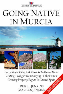 Going Native In Murcia: Every Single Thing A Brit Needs To Know About Visiting, Living and Home Buying In The Fastest Growing Property Region of Coastal Spain (Paperback)