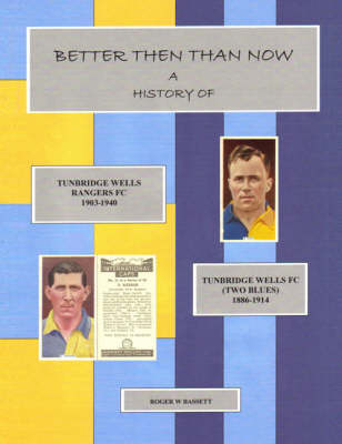 Better Then Than Now: A History of Tunbridge Wells Rangers FC 1903 - 1940 and Tunbridge Wells FC (two Blues) 1886 - 1914 (Paperback)