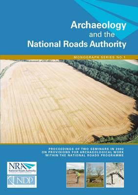 Archaeology and the National Roads Authority: Proceedings of Two Seminars in 2002 on the Provisions for Archaeological Work within the National Roads Programme, Dublin, 27 February 2002 and Tullamore, 29 May 2002 - Archaeology and the National Roads Authority Monograph No. 1 (Paperback)