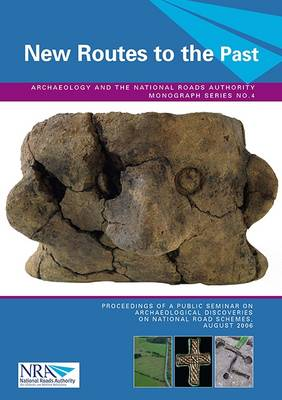 New Routes to the Past: Proceedings of a Public Seminar on Archaeological Discoveries on National Road Schemes, August 2006 - Archaeology and the National Roads Authority Monograph 4 (Paperback)