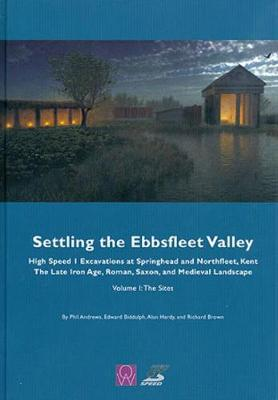 Settling the Ebbsfleet Valley: Volume 1: CTRL Excavations at Springhead and Northfleet, Kent: The Late Iron Age, Roman, Saxon, and Medieval Landscape (Hardback)