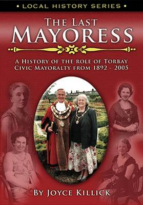 The Last Mayoress: The History of the Role of Torbay Civic Mayoralty from 1892-2005 - Local History Vol. 2 (Paperback)