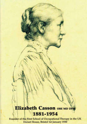 Elizabeth Casson OBE MD DPM 1881-1945: Founder of the First School of Occupational Therapy in the UK, Dorset House, Bristol, 1st January 1930 (Paperback)