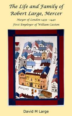 The Life and Family of Robert Large, Mercer: Mayor of London 1439-1440, First Employer of William Caxton (Paperback)