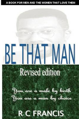 Be That Man: In a World Filled with Turmoil You Can Make a Difference by Daring to Become the Man That God Wants You to be (Paperback)