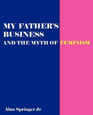 My Father's Business: Exploding the Myth of Feminism (Paperback)