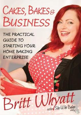 Cakes Bakes and Business: The Practical Guide To Starting Your Home Baking Enterprise (Paperback)
