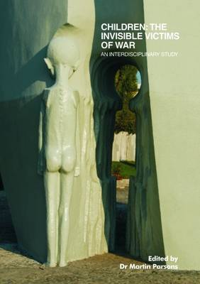 Children: the Invisible Victims of War: An Interdisciplinary Study (Paperback)