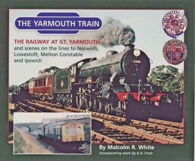 The Yarmouth Train: The Railway at Gt. Yarmouth and Scenes on the Lines to Norwich, Melton Constable,Ipswich and Lowestoft - Sea and Land Heritage Research Series No. 13 (Paperback)