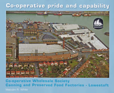 Co-operative Pride and Capability: Co-operative Wholesale Society Canning and Preserved Food Factories - Lowestoft - History and HerItage (Hardback)
