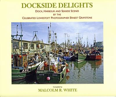 Dockside Delights: Dock, Harbour and Seaside Scenes by the Celebrated Lowestoft Photographer Ernest Graystone - Sea and Land Heritage Research Series 19 (Paperback)