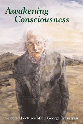Awakening Consciousness: Selected Lectures of Sir George Trevelyan (Paperback)
